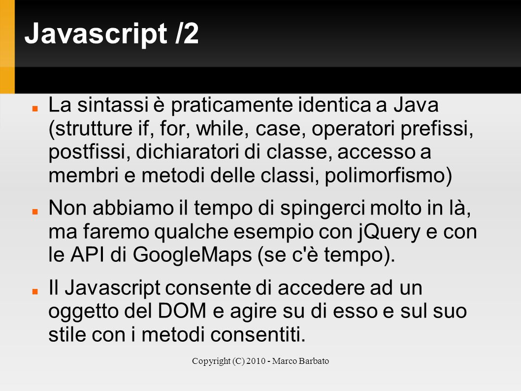 Copyright (C) 2010 - Marco Barbato Javascript /2 La sintassi è praticamente identica a Java (strutture if, for, while, case, operatori prefissi, postf