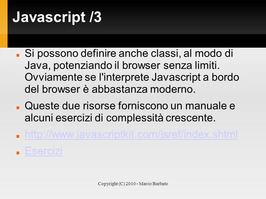 Copyright (C) 2010 - Marco Barbato Javascript /3 Si possono definire anche classi, al modo di Java, potenziando il browser senza limiti. Ovviamente se