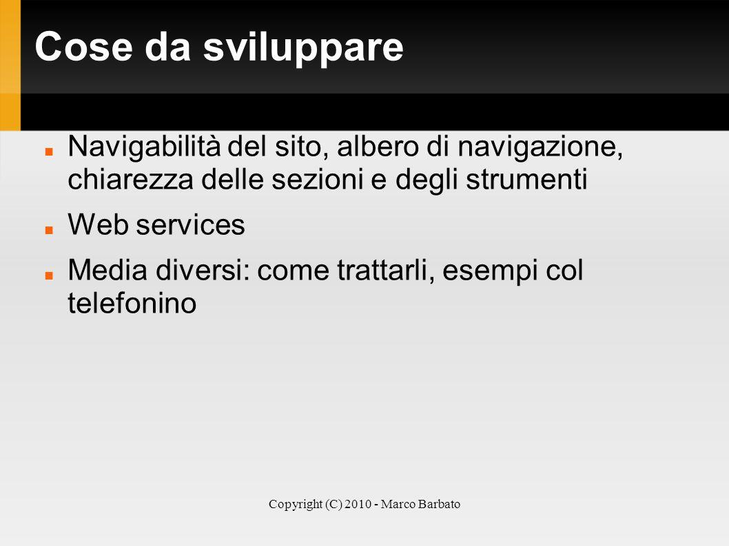 Copyright (C) 2010 - Marco Barbato Cose da sviluppare Navigabilità del sito, albero di navigazione, chiarezza delle sezioni e degli strumenti Web serv