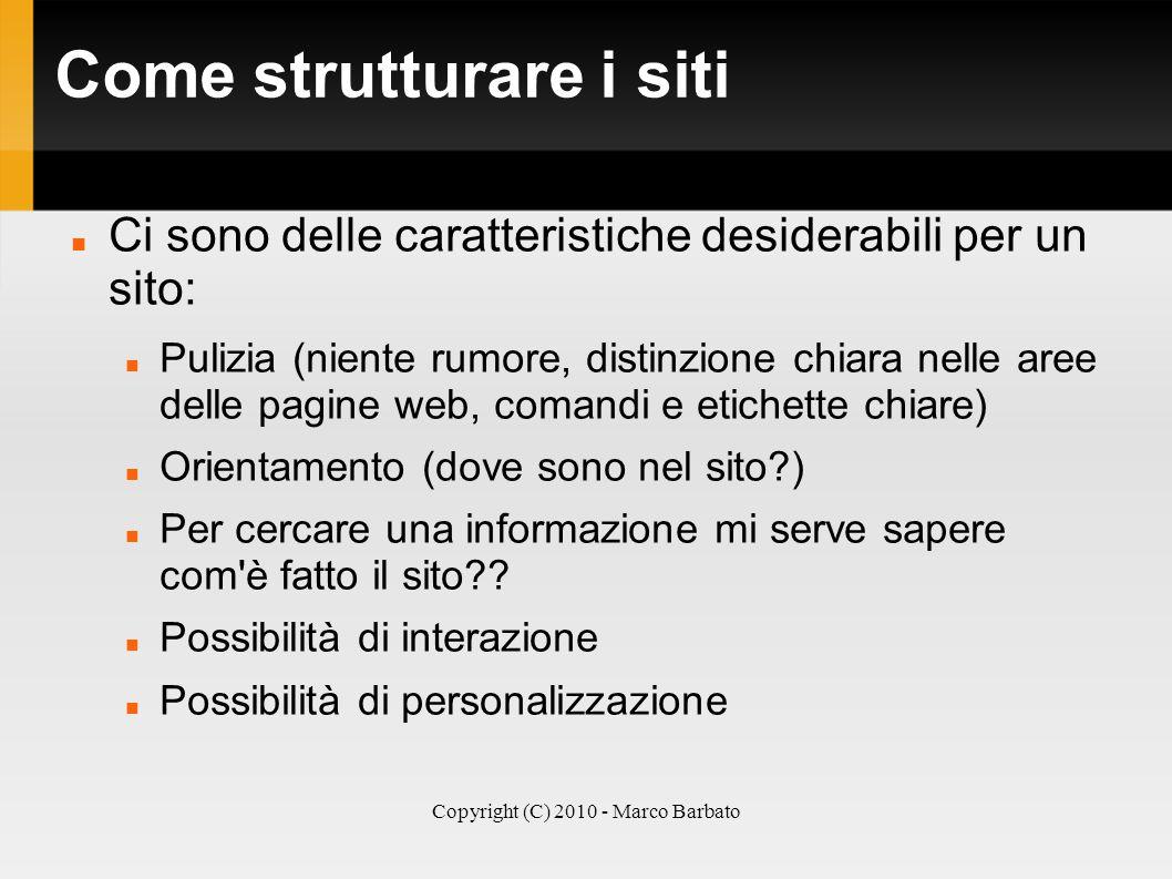 Copyright (C) 2010 - Marco Barbato Come strutturare i siti Ci sono delle caratteristiche desiderabili per un sito: Pulizia (niente rumore, distinzione