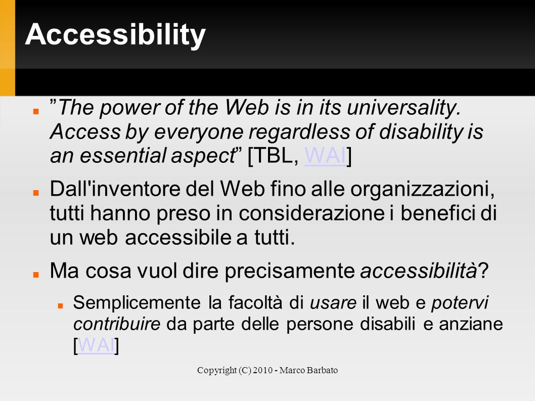 Copyright (C) 2010 - Marco Barbato Accessibility The power of the Web is in its universality. Access by everyone regardless of disability is an essent