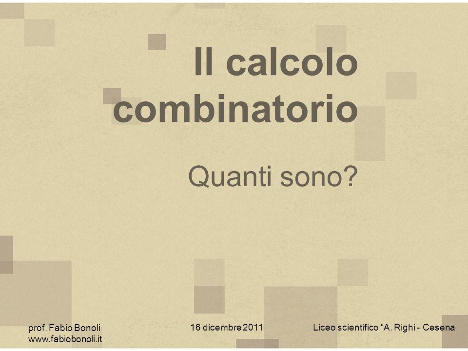 Il calcolo combinatorio prof. Fabio Bonoli www.fabiobonoli.it 16 dicembre 2011Liceo scientifico A. Righi - Cesena Quanti sono?