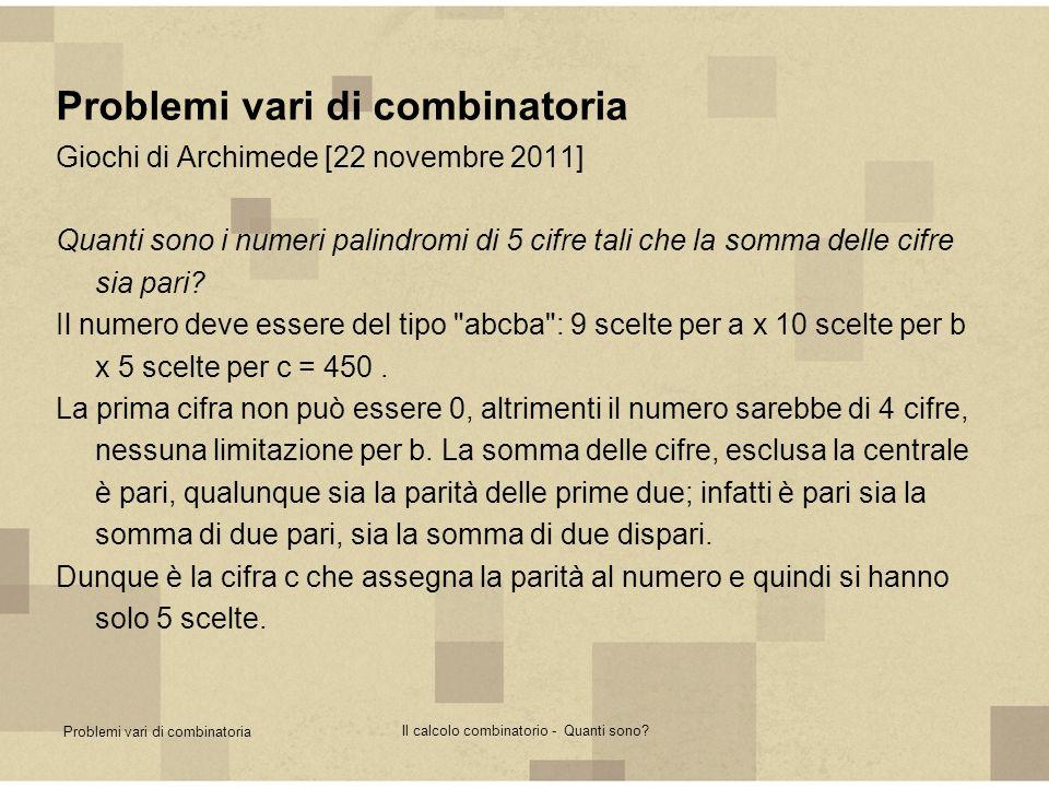 Problemi vari di combinatoria Il calcolo combinatorio - Quanti sono? Problemi vari di combinatoria Giochi di Archimede [22 novembre 2011] Quanti sono