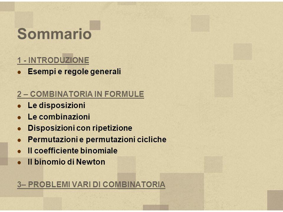 Sommario 1 - INTRODUZIONE Esempi e regole generali 2 – COMBINATORIA IN FORMULE Le disposizioni Le combinazioni Disposizioni con ripetizione Permutazio