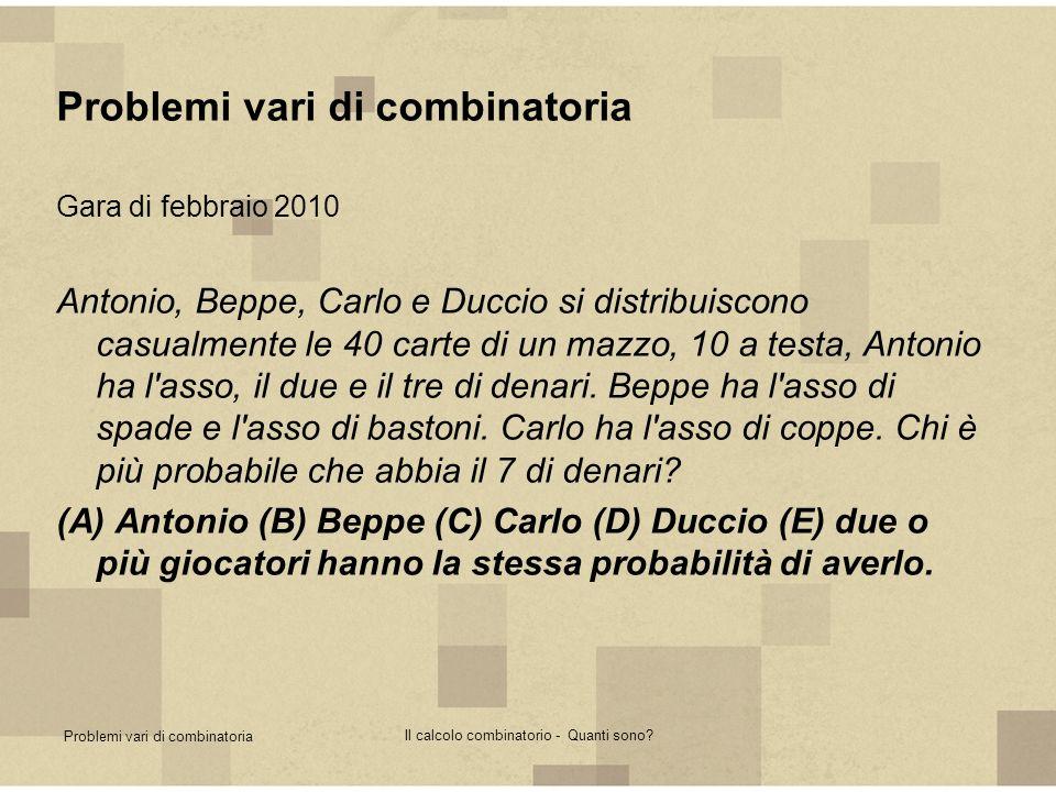 Problemi vari di combinatoria Il calcolo combinatorio - Quanti sono? Problemi vari di combinatoria Gara di febbraio 2010 Antonio, Beppe, Carlo e Ducci