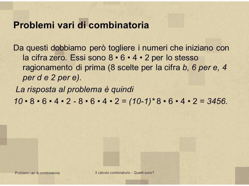 Problemi vari di combinatoria Il calcolo combinatorio - Quanti sono? Problemi vari di combinatoria Da questi dobbiamo però togliere i numeri che inizi