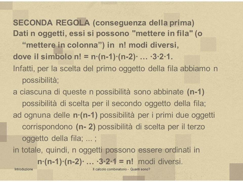 IntroduzioneIl calcolo combinatorio - Quanti sono? SECONDA REGOLA (conseguenza della prima) Dati n oggetti, essi si possono