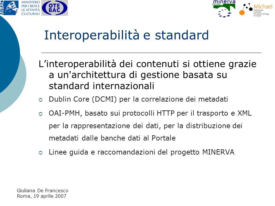 Giuliana De Francesco Roma, 19 aprile 2007 Interoperabilità e standard Linteroperabilità dei contenuti si ottiene grazie a un architettura di gestione basata su standard internazionali Dublin Core (DCMI) per la correlazione dei metadati OAI-PMH, basato sui protocolli HTTP per il trasporto e XML per la rappresentazione dei dati, per la distribuzione dei metadati dalle banche dati al Portale Linee guida e raccomandazioni del progetto MINERVA