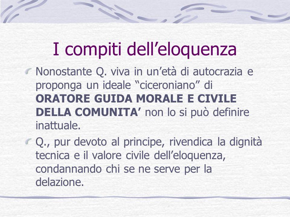 I compiti delleloquenza Nonostante Q. viva in unetà di autocrazia e proponga un ideale ciceroniano di ORATORE GUIDA MORALE E CIVILE DELLA COMUNITA non