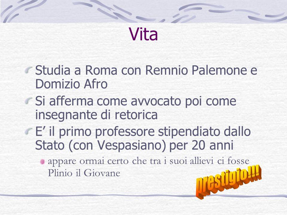 Vita Studia a Roma con Remnio Palemone e Domizio Afro Si afferma come avvocato poi come insegnante di retorica E il primo professore stipendiato dallo