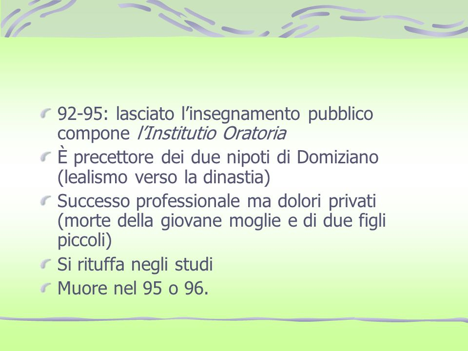 92-95: lasciato linsegnamento pubblico compone lInstitutio Oratoria È precettore dei due nipoti di Domiziano (lealismo verso la dinastia) Successo pro