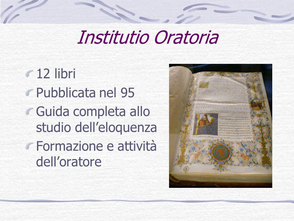 Institutio Oratoria 12 libri Pubblicata nel 95 Guida completa allo studio delleloquenza Formazione e attività delloratore