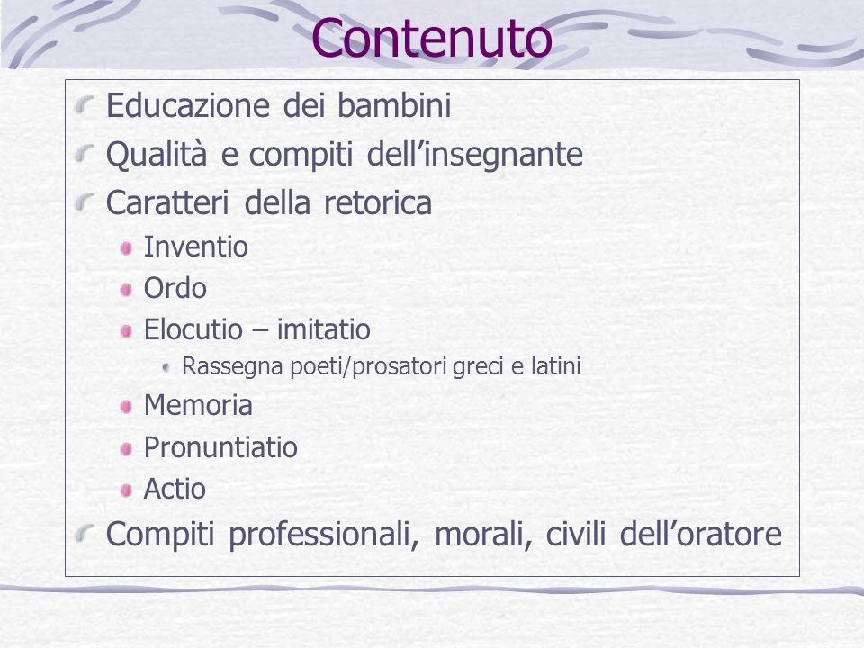 Contenuto Educazione dei bambini Qualità e compiti dellinsegnante Caratteri della retorica Inventio Ordo Elocutio – imitatio Rassegna poeti/prosatori