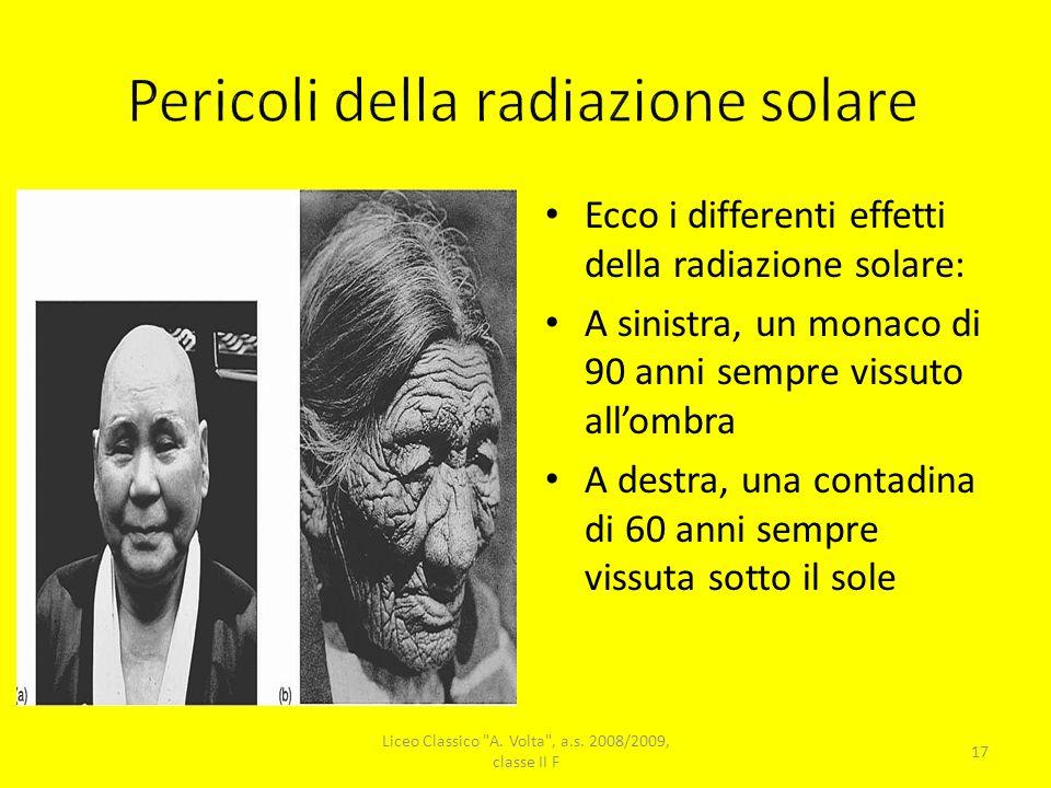 Ecco i differenti effetti della radiazione solare: A sinistra, un monaco di 90 anni sempre vissuto allombra A destra, una contadina di 60 anni sempre vissuta sotto il sole 17 Liceo Classico A.