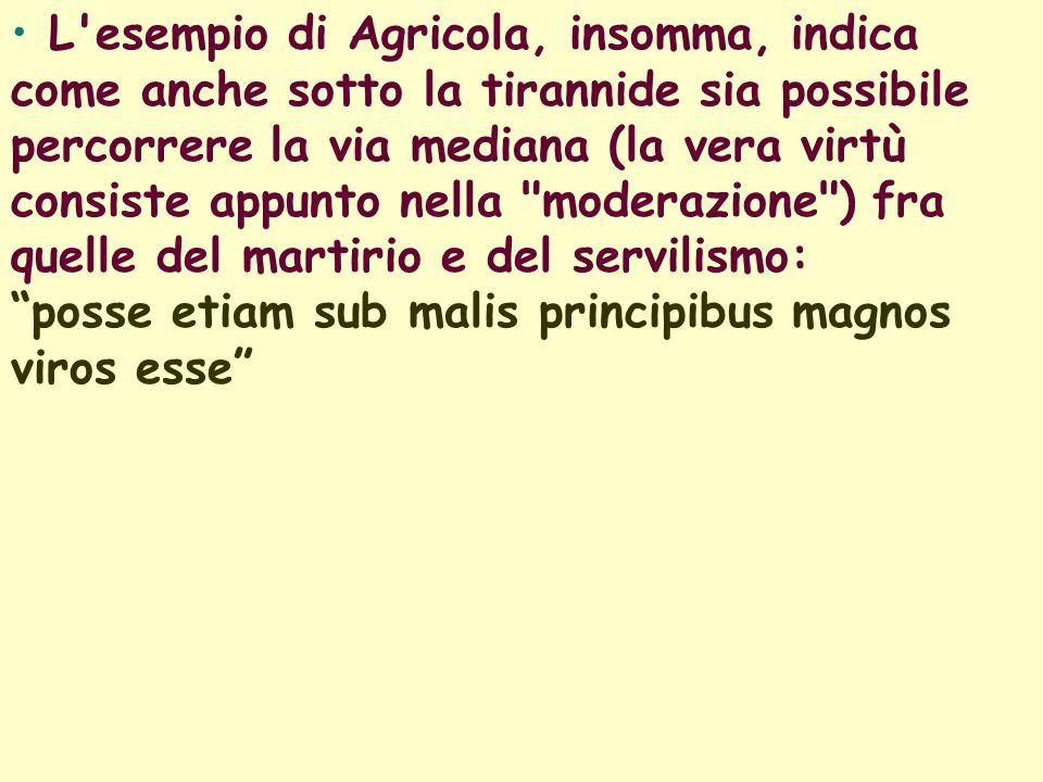 L esempio di Agricola, insomma, indica come anche sotto la tirannide sia possibile percorrere la via mediana (la vera virtù consiste appunto nella moderazione ) fra quelle del martirio e del servilismo: posse etiam sub malis principibus magnos viros esse