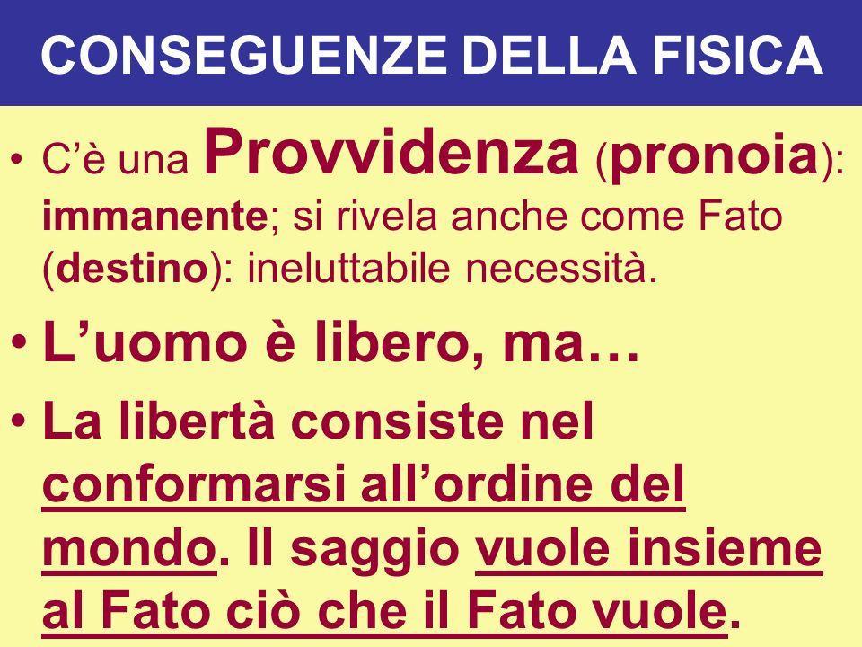 CONSEGUENZE DELLA FISICA Cè una Provvidenza ( pronoia ): immanente; si rivela anche come Fato (destino): ineluttabile necessità. Luomo è libero, ma… L