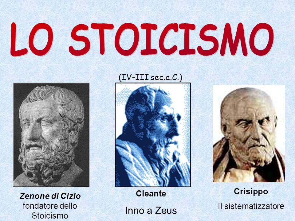 (IV-III sec.a.C.) Zenone di Cizio fondatore dello Stoicismo Crisippo Il sistematizzatore Cleante Inno a Zeus