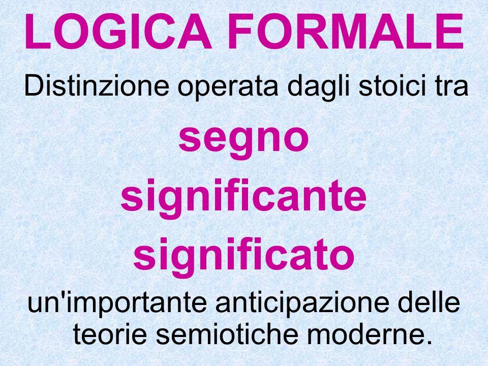 LOGICA FORMALE Distinzione operata dagli stoici tra segno significante significato un'importante anticipazione delle teorie semiotiche moderne.