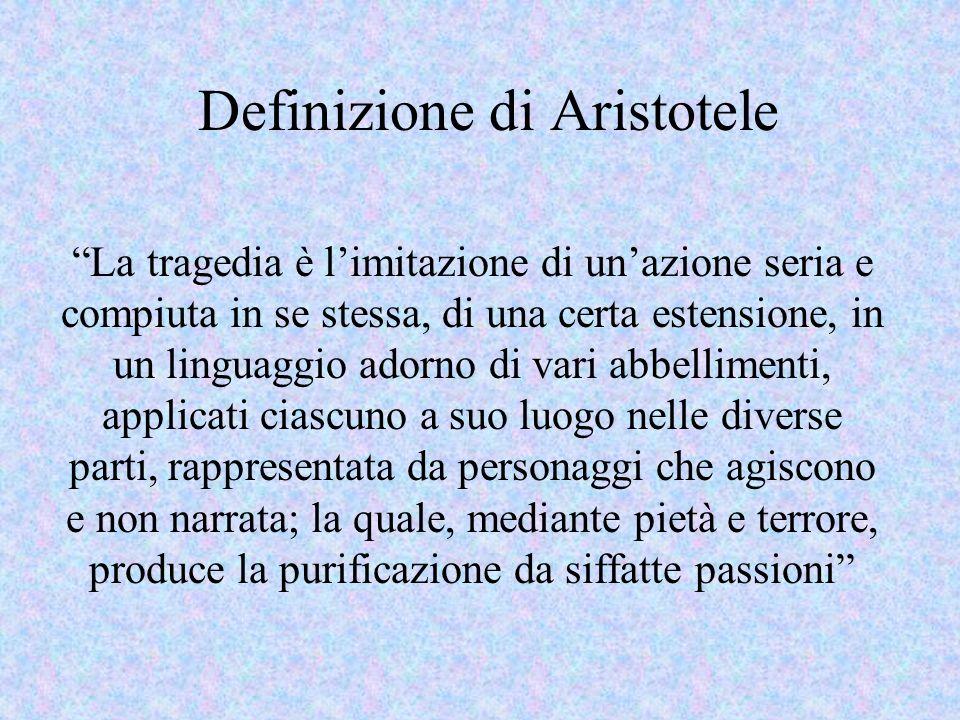 Definizione di Aristotele La tragedia è limitazione di unazione seria e compiuta in se stessa, di una certa estensione, in un linguaggio adorno di vari abbellimenti, applicati ciascuno a suo luogo nelle diverse parti, rappresentata da personaggi che agiscono e non narrata; la quale, mediante pietà e terrore, produce la purificazione da siffatte passioni