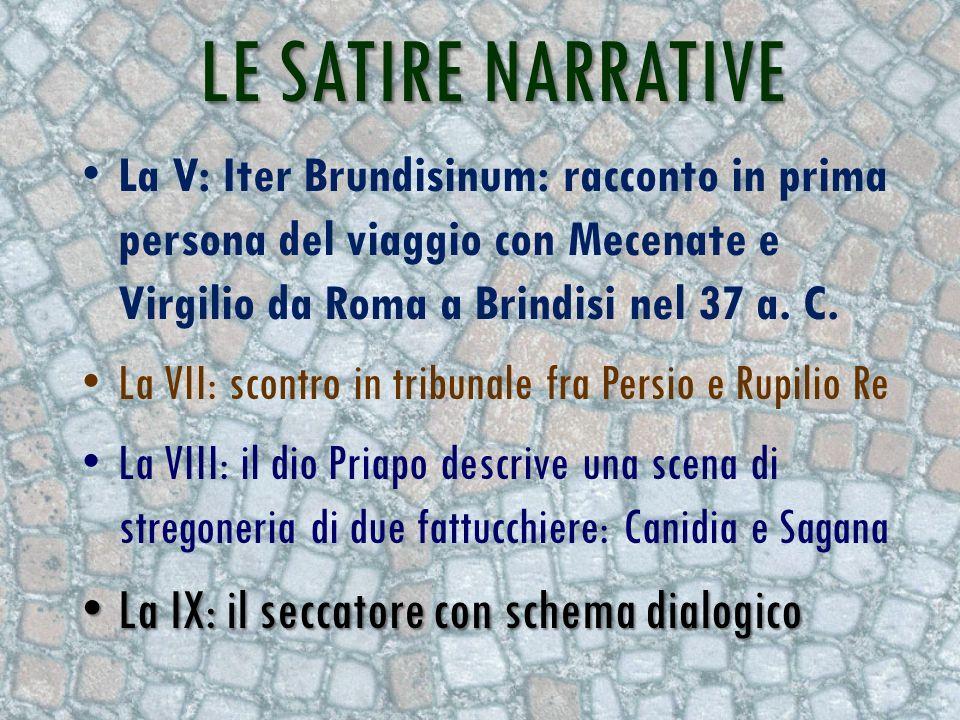 LE SATIRE NARRATIVE La V: Iter Brundisinum: racconto in prima persona del viaggio con Mecenate e Virgilio da Roma a Brindisi nel 37 a. C. La VII: scon