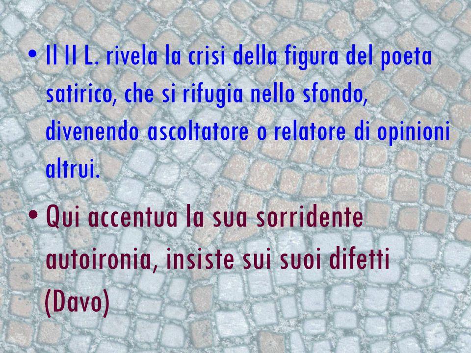 Il II L. rivela la crisi della figura del poeta satirico, che si rifugia nello sfondo, divenendo ascoltatore o relatore di opinioni altrui. Qui accent