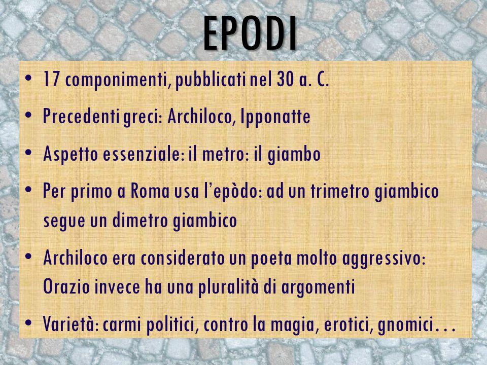 EPODI 17 componimenti, pubblicati nel 30 a. C. Precedenti greci: Archiloco, Ipponatte Aspetto essenziale: il metro: il giambo Per primo a Roma usa lep