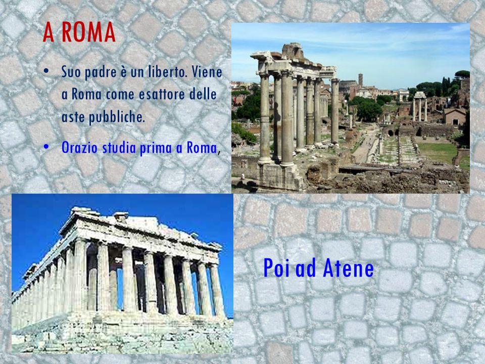 A ROMA Suo padre è un liberto. Viene a Roma come esattore delle aste pubbliche. Orazio studia prima a Roma, Poi ad Atene