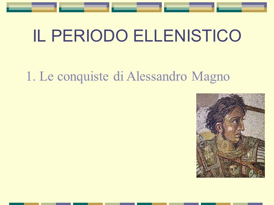 IL PERIODO ELLENISTICO 1. Le conquiste di Alessandro Magno