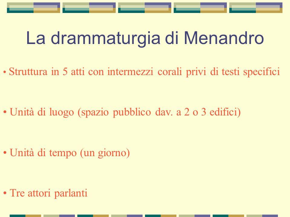 La drammaturgia di Menandro Struttura in 5 atti con intermezzi corali privi di testi specifici Unità di luogo (spazio pubblico dav. a 2 o 3 edifici) U