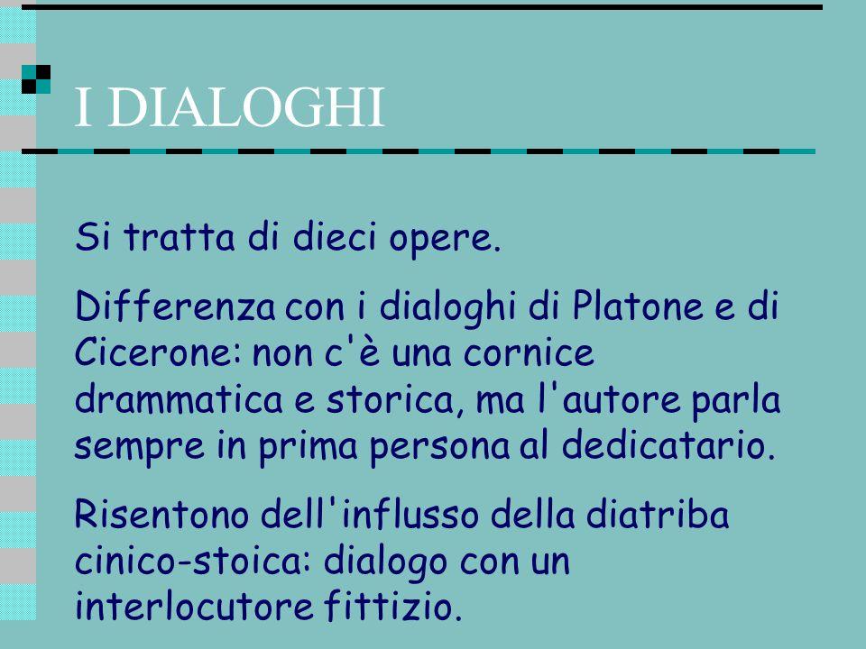 I DIALOGHI Si tratta di dieci opere. Differenza con i dialoghi di Platone e di Cicerone: non c'è una cornice drammatica e storica, ma l'autore parla s