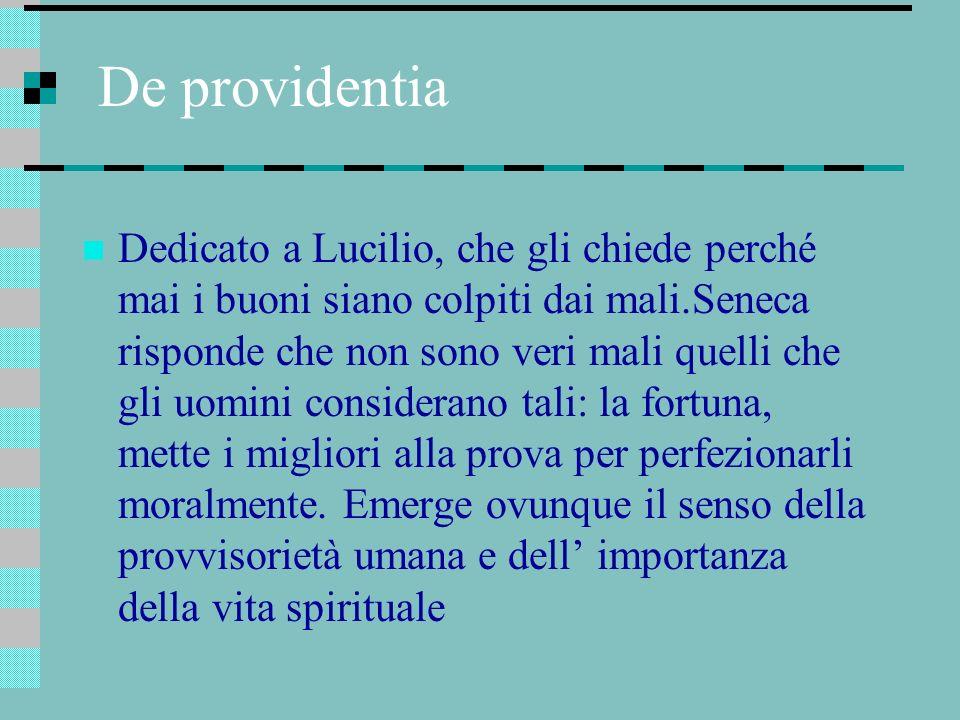 De providentia Dedicato a Lucilio, che gli chiede perché mai i buoni siano colpiti dai mali.Seneca risponde che non sono veri mali quelli che gli uomi