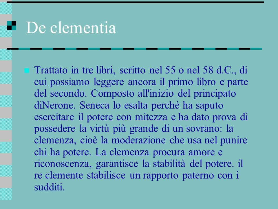 De clementia Trattato in tre libri, scritto nel 55 o nel 58 d.C., di cui possiamo leggere ancora il primo libro e parte del secondo. Composto all'iniz