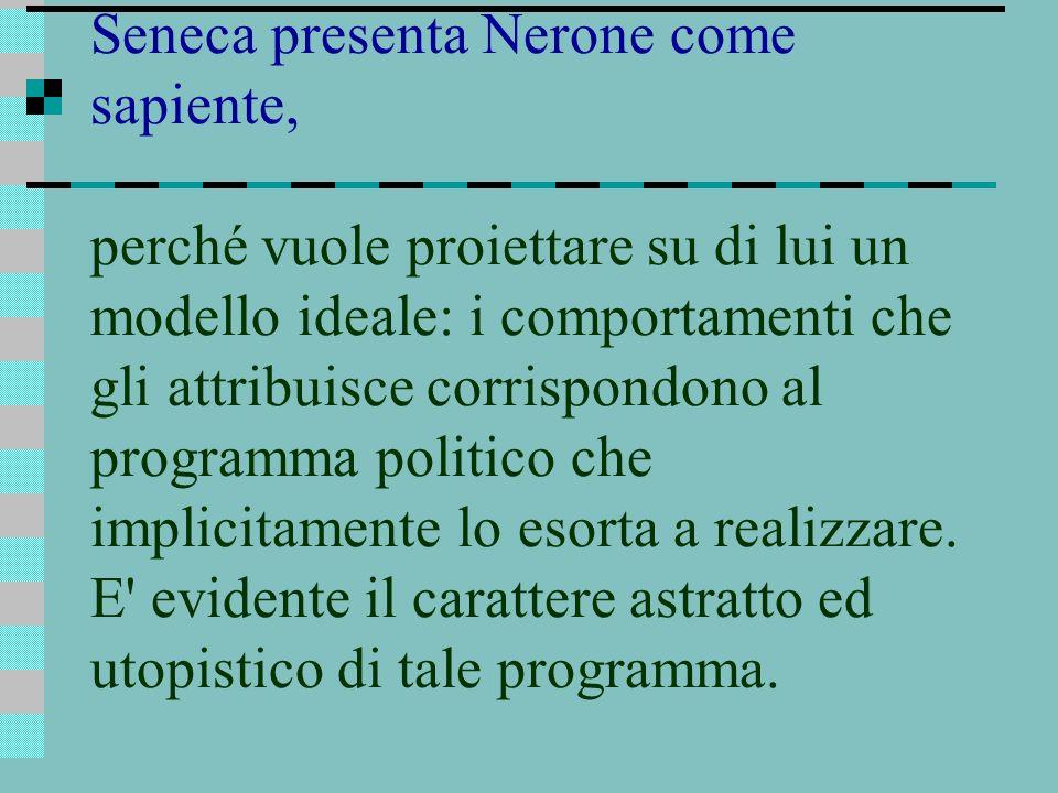Seneca presenta Nerone come sapiente, perché vuole proiettare su di lui un modello ideale: i comportamenti che gli attribuisce corrispondono al progra