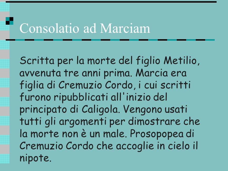 Consolatio ad Marciam Scritta per la morte del figlio Metilio, avvenuta tre anni prima. Marcia era figlia di Cremuzio Cordo, i cui scritti furono ripu
