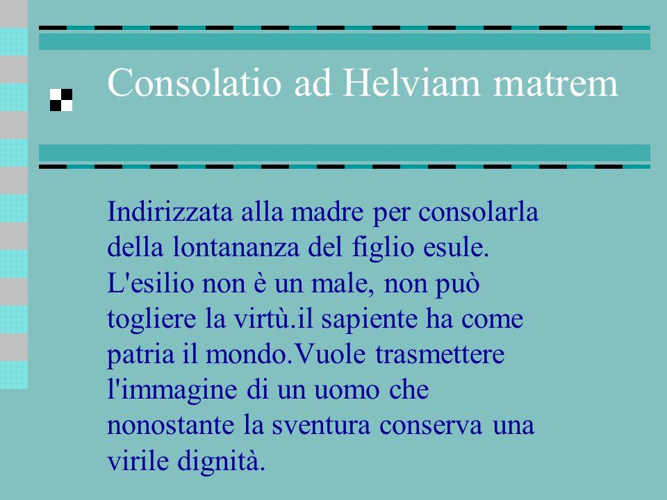 Consolatio ad Helviam matrem Indirizzata alla madre per consolarla della lontananza del figlio esule. L'esilio non è un male, non può togliere la virt