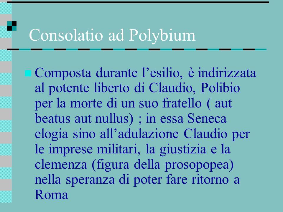 Consolatio ad Polybium Composta durante lesilio, è indirizzata al potente liberto di Claudio, Polibio per la morte di un suo fratello ( aut beatus aut