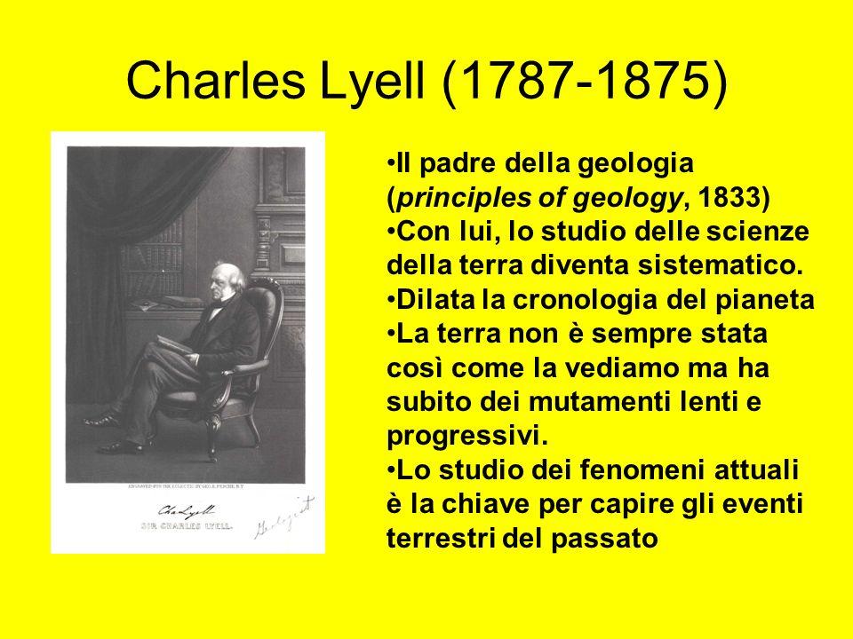 Charles Lyell (1787-1875) Il padre della geologia (principles of geology, 1833) Con lui, lo studio delle scienze della terra diventa sistematico. Dila