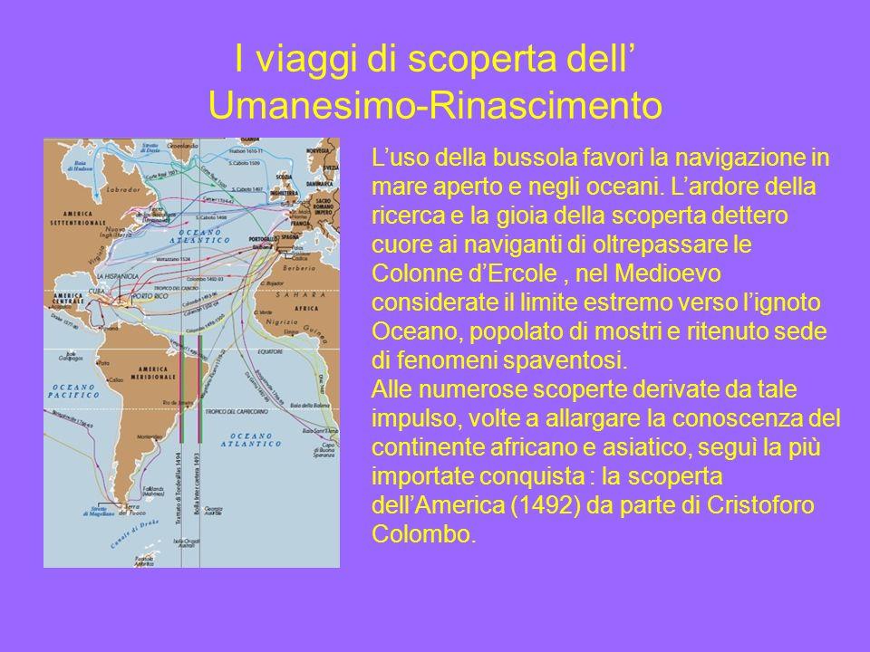 I viaggi di scoperta dell Umanesimo-Rinascimento Luso della bussola favorì la navigazione in mare aperto e negli oceani. Lardore della ricerca e la gi