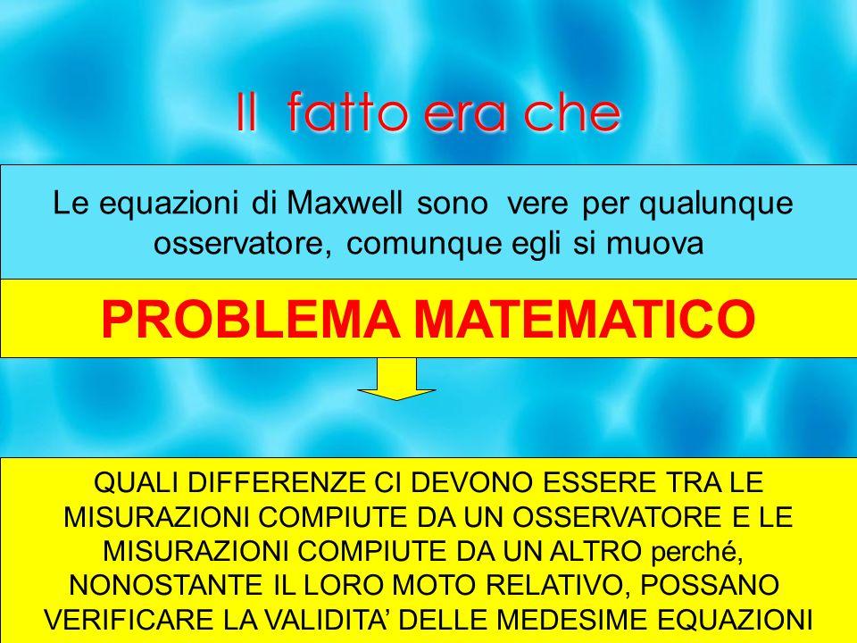 Il fatto era che Le equazioni di Maxwell sono vere per qualunque osservatore, comunque egli si muova PROBLEMA MATEMATICO QUALI DIFFERENZE CI DEVONO ES