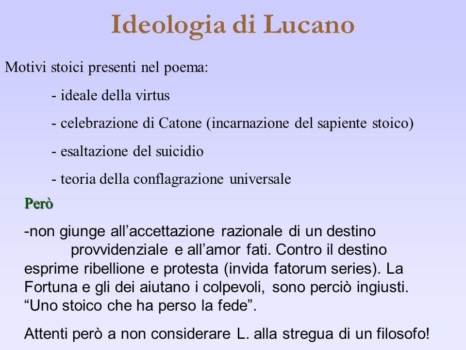 Ideologia di Lucano Motivi stoici presenti nel poema: - ideale della virtus - celebrazione di Catone (incarnazione del sapiente stoico) - esaltazione