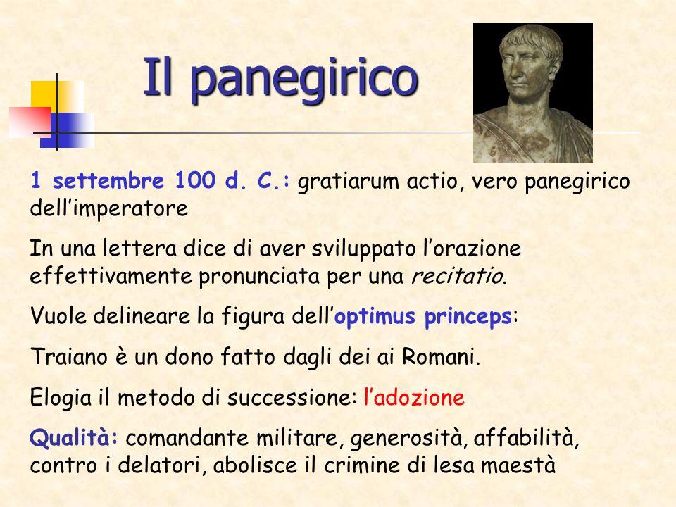 Il panegirico 1 settembre 100 d. C.: gratiarum actio, vero panegirico dellimperatore In una lettera dice di aver sviluppato lorazione effettivamente p