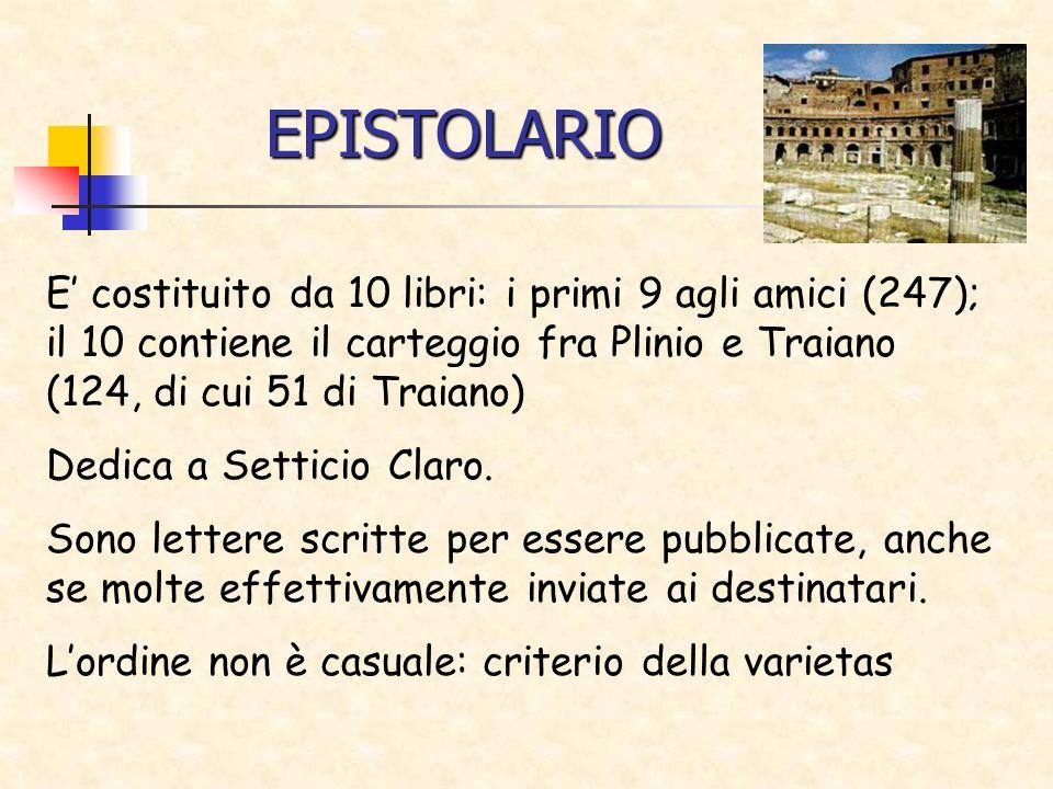 EPISTOLARIO E costituito da 10 libri: i primi 9 agli amici (247); il 10 contiene il carteggio fra Plinio e Traiano (124, di cui 51 di Traiano) Dedica