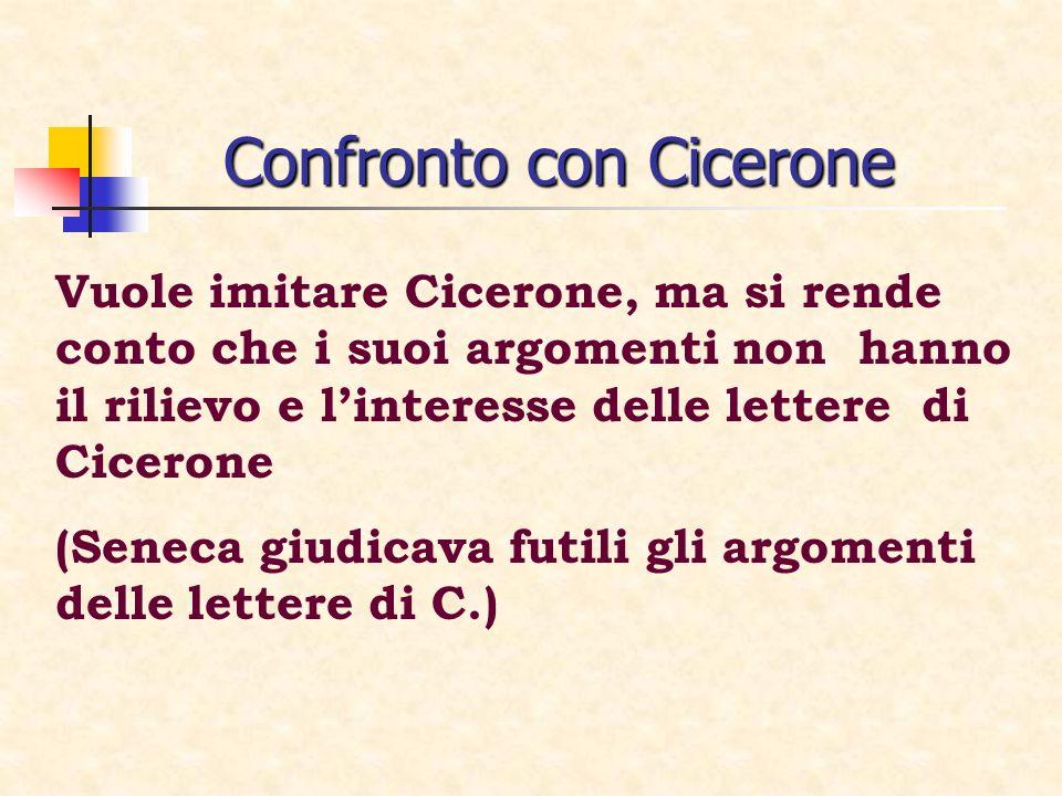 Confronto con Cicerone Vuole imitare Cicerone, ma si rende conto che i suoi argomenti non hanno il rilievo e linteresse delle lettere di Cicerone (Sen