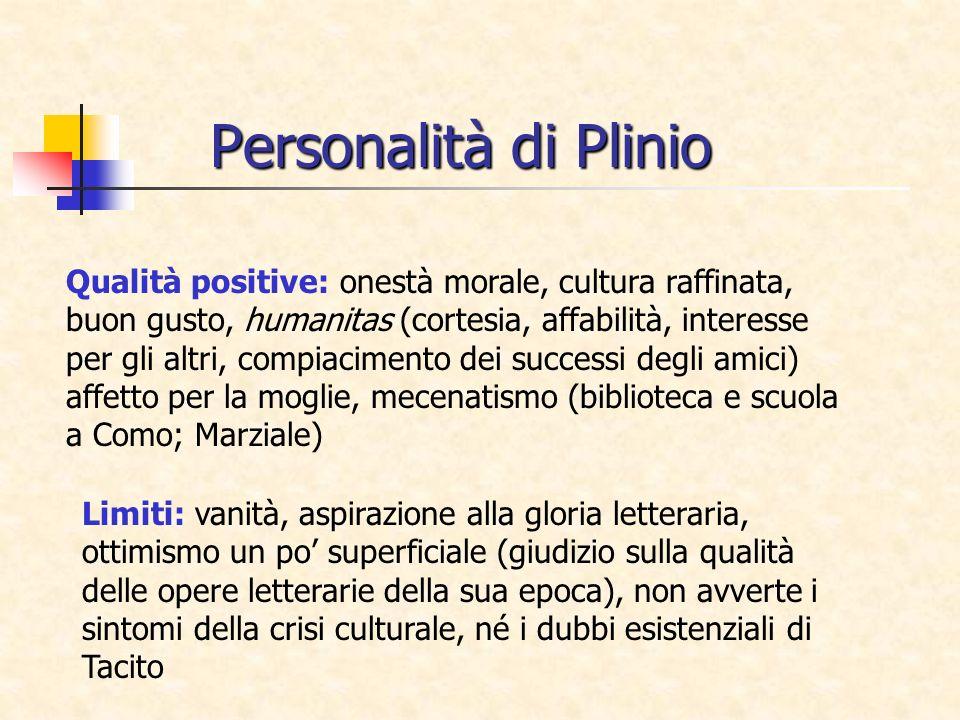 Personalità di Plinio Qualità positive: onestà morale, cultura raffinata, buon gusto, humanitas (cortesia, affabilità, interesse per gli altri, compia