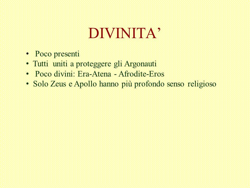 DIVINITA Poco presenti Tutti uniti a proteggere gli Argonauti Poco divini: Era-Atena - Afrodite-Eros Solo Zeus e Apollo hanno più profondo senso relig