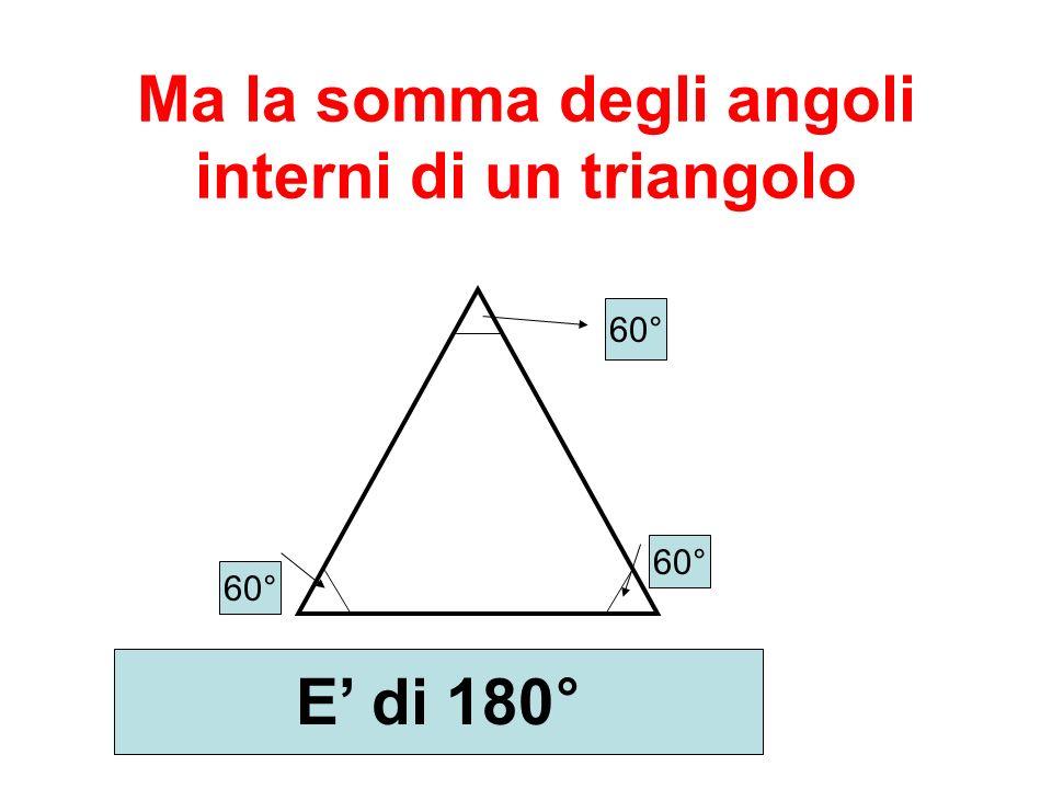 Ma la somma degli angoli interni di un triangolo 60° E di 180°