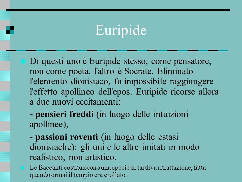 Euripide Di questi uno è Euripide stesso, come pensatore, non come poeta, l'altro è Socrate. Eliminato l'elemento dionisiaco, fu impossibile raggiunge