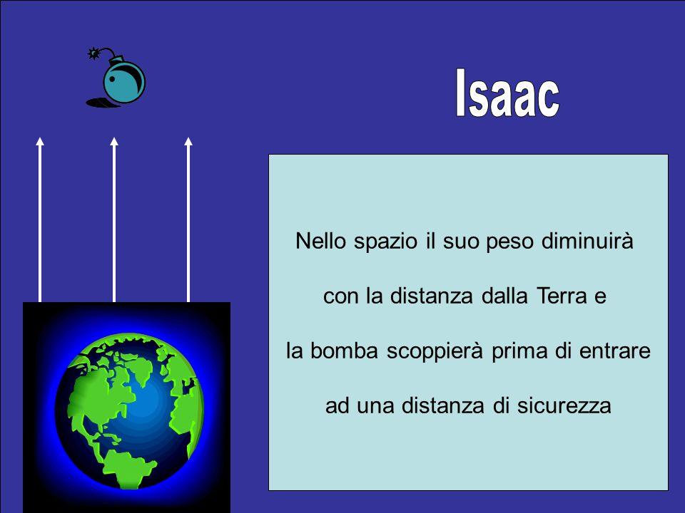 Nello spazio il suo peso diminuirà con la distanza dalla Terra e la bomba scoppierà prima di entrare ad una distanza di sicurezza