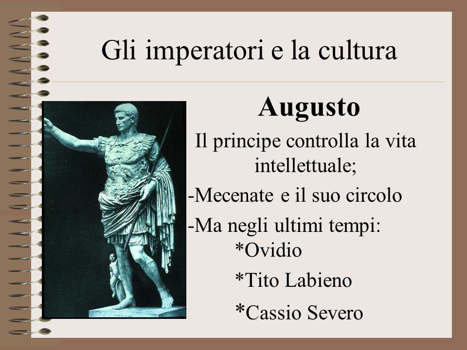 Gli imperatori e la cultura Augusto Il principe controlla la vita intellettuale; -Mecenate e il suo circolo -Ma negli ultimi tempi: *Ovidio *Tito Labieno * Cassio Severo