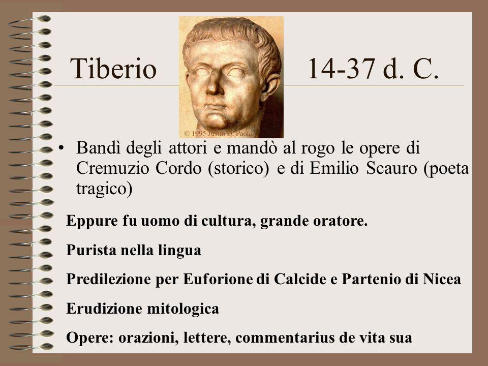 Tiberio14-37 d. C. Bandì degli attori e mandò al rogo le opere di Cremuzio Cordo (storico) e di Emilio Scauro (poeta tragico) Eppure fu uomo di cultur